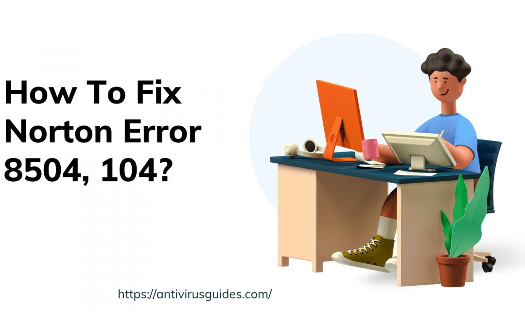 How To Fix Norton Error 8504 104?